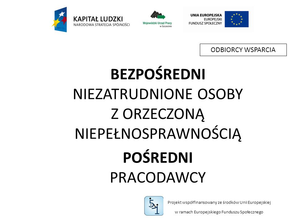 Projekt współfinansowany ze środków Unii Europejskiej w ramach Europejskiego Funduszu Społecznego BEZPOŚREDNI NIEZATRUDNIONE OSOBY Z ORZECZONĄ NIEPEŁNOSPRAWNOŚCIĄ POŚREDNI PRACODAWCY ODBIORCY WSPARCIA