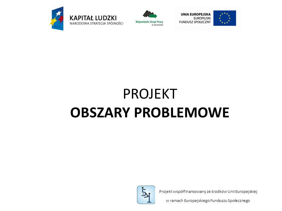 Projekt współfinansowany ze środków Unii Europejskiej w ramach Europejskiego Funduszu Społecznego PROJEKT OBSZARY PROBLEMOWE
