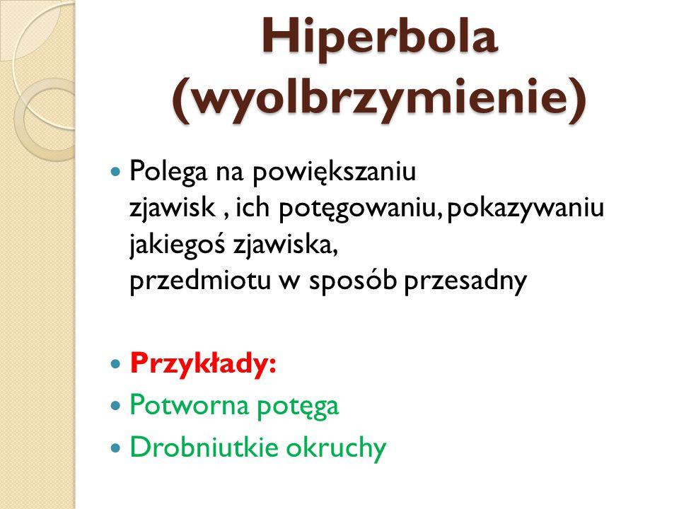 Hiperbola (wyolbrzymienie) Polega na powiększaniu zjawisk, ich potęgowaniu, pokazywaniu jakiegoś zjawiska, przedmiotu w sposób przesadny Przykłady: Potworna potęga Drobniutkie okruchy