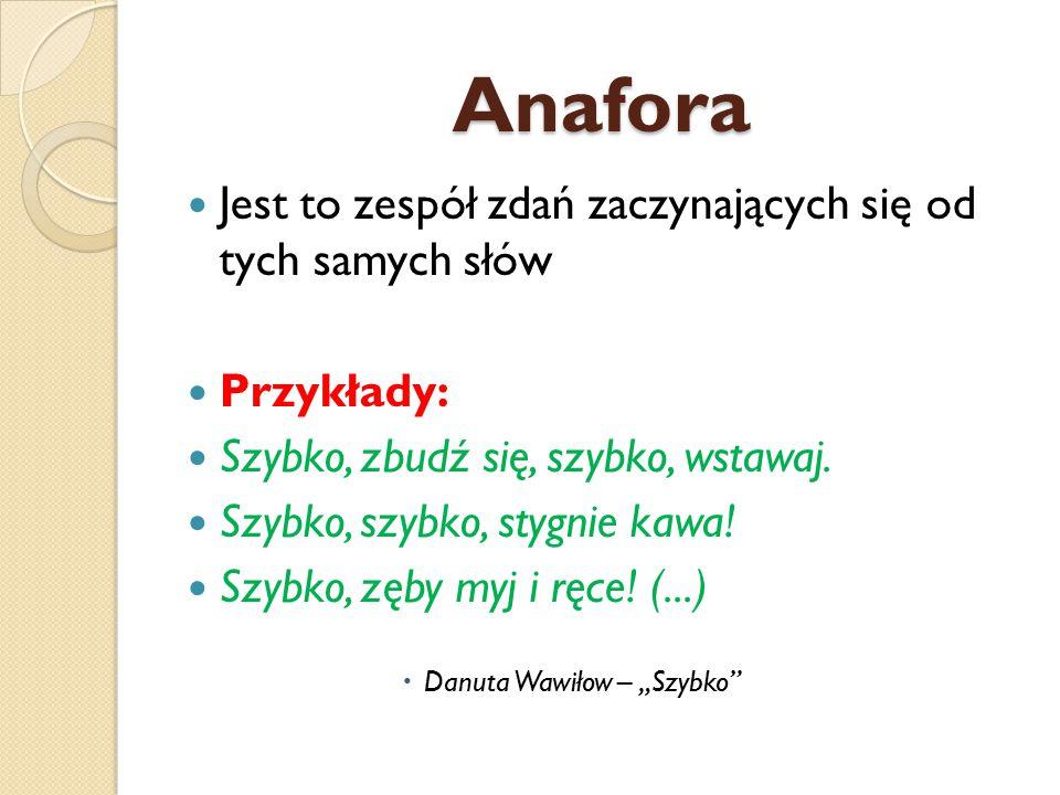 Anafora Jest to zespół zdań zaczynających się od tych samych słów Przykłady: Szybko, zbudź się, szybko, wstawaj.