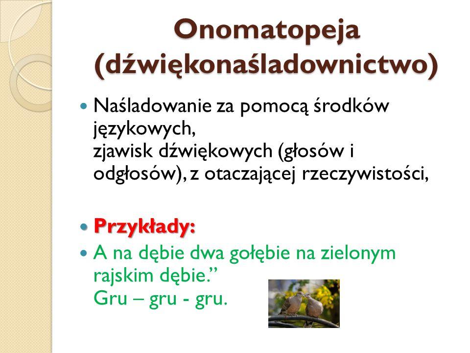 Onomatopeja (dźwiękonaśladownictwo) Naśladowanie za pomocą środków językowych, zjawisk dźwiękowych (głosów i odgłosów), z otaczającej rzeczywistości, Przykłady: Przykłady: A na dębie dwa gołębie na zielonym rajskim dębie. Gru – gru - gru.