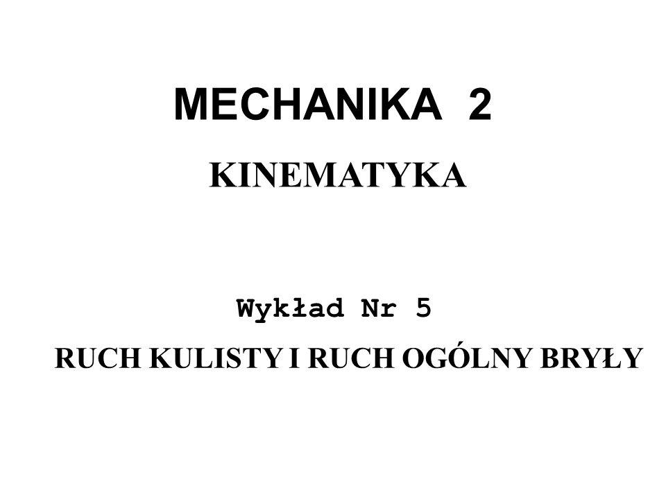 MECHANIKA 2 Wykład Nr 5 KINEMATYKA RUCH KULISTY I RUCH OGÓLNY BRYŁY