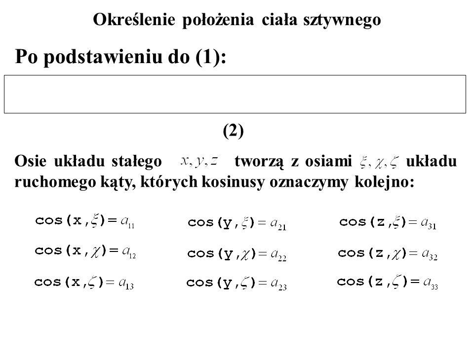 Po podstawieniu do (1): Określenie położenia ciała sztywnego Osie układu stałego tworzą z osiami układu ruchomego kąty, których kosinusy oznaczymy kol
