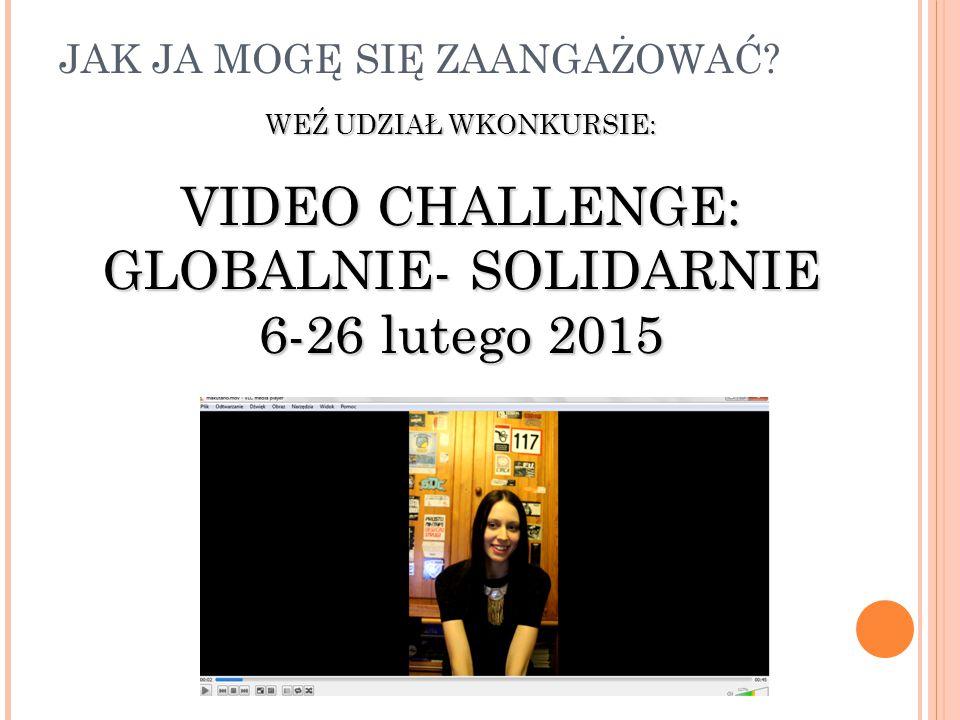 JAK JA MOGĘ SIĘ ZAANGAŻOWAĆ? WEŹ UDZIAŁ WKONKURSIE: VIDEO CHALLENGE: GLOBALNIE- SOLIDARNIE 6-26 lutego 2015