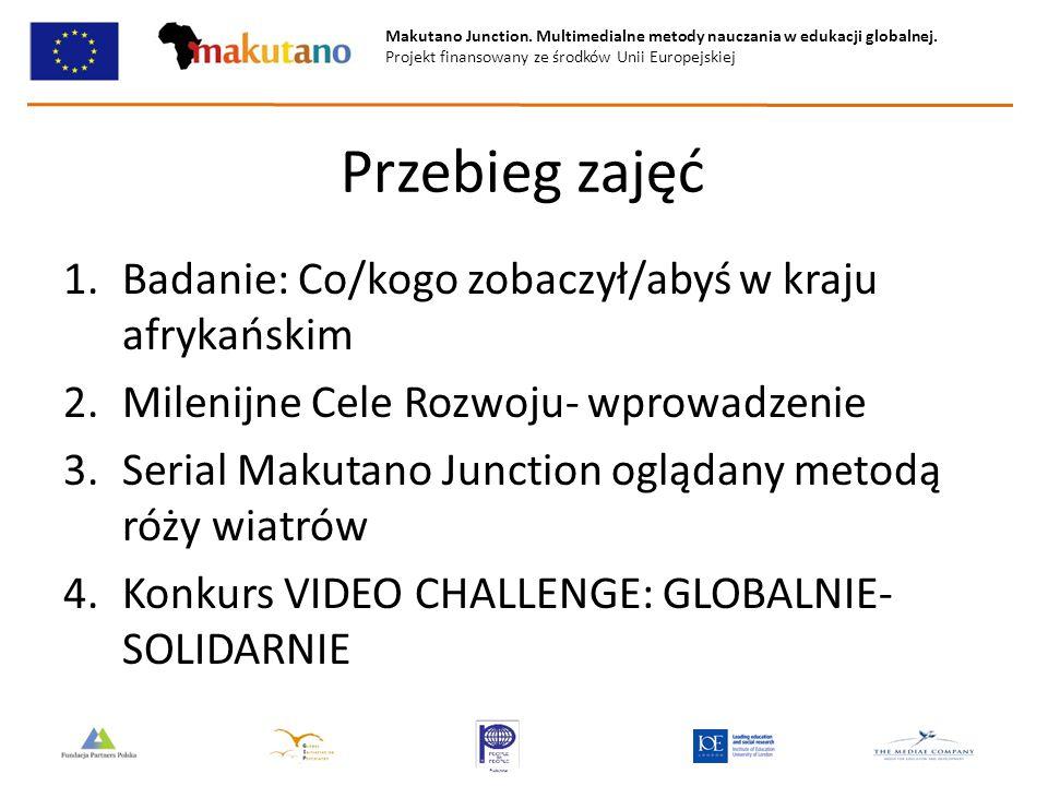Makutano Junction. Multimedialne metody nauczania w edukacji globalnej. Projekt finansowany ze środków Unii Europejskiej Przebieg zajęć 1.Badanie: Co/