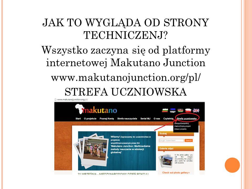 JAK TO WYGLĄDA OD STRONY TECHNICZENJ? Wszystko zaczyna się od platformy internetowej Makutano Junction www.makutanojunction.org/pl/ STREFA UCZNIOWSKA