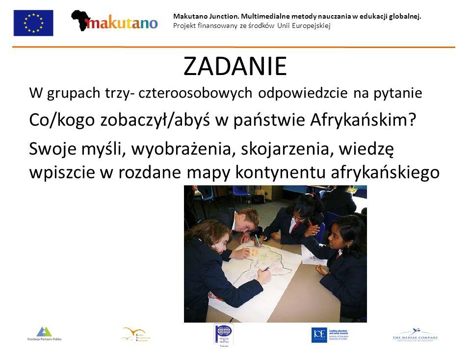 Makutano Junction. Multimedialne metody nauczania w edukacji globalnej. Projekt finansowany ze środków Unii Europejskiej ZADANIE W grupach trzy- czter