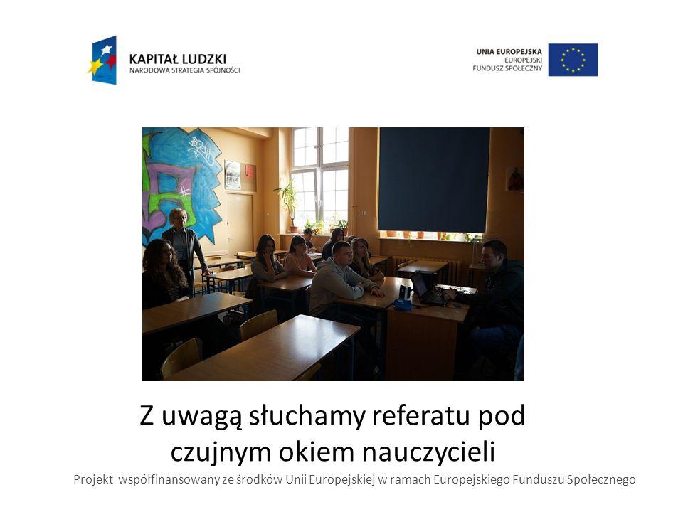 Z uwagą słuchamy referatu pod czujnym okiem nauczycieli Projekt współfinansowany ze środków Unii Europejskiej w ramach Europejskiego Funduszu Społeczn