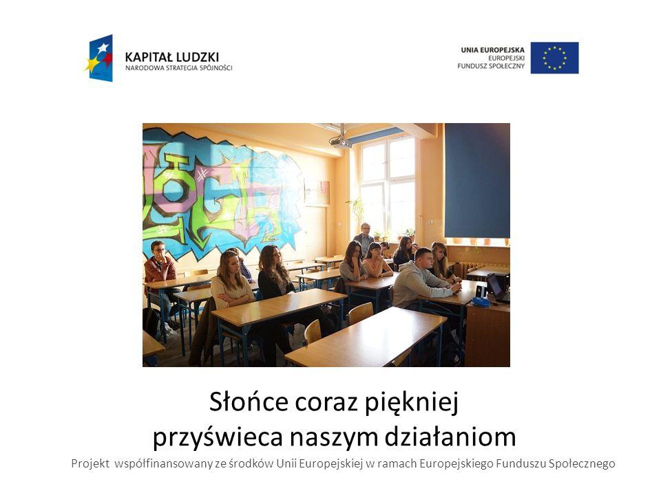 Słońce coraz piękniej przyświeca naszym działaniom Projekt współfinansowany ze środków Unii Europejskiej w ramach Europejskiego Funduszu Społecznego
