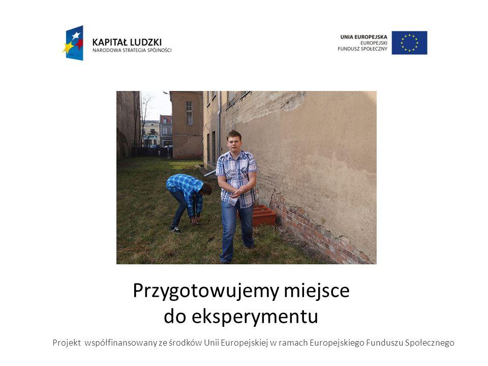 Przygotowujemy miejsce do eksperymentu Projekt współfinansowany ze środków Unii Europejskiej w ramach Europejskiego Funduszu Społecznego