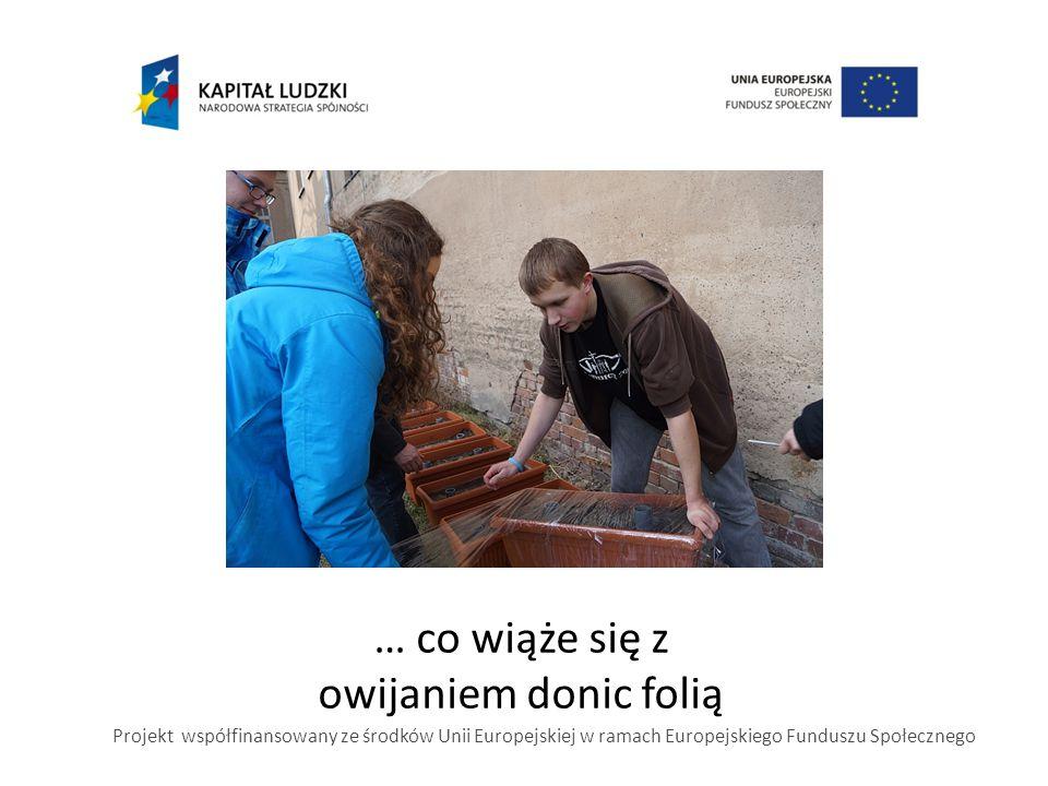 … co wiąże się z owijaniem donic folią Projekt współfinansowany ze środków Unii Europejskiej w ramach Europejskiego Funduszu Społecznego