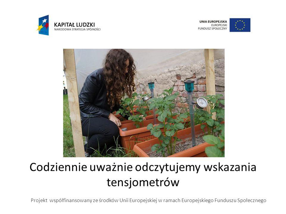 Codziennie uważnie odczytujemy wskazania tensjometrów Projekt współfinansowany ze środków Unii Europejskiej w ramach Europejskiego Funduszu Społeczneg