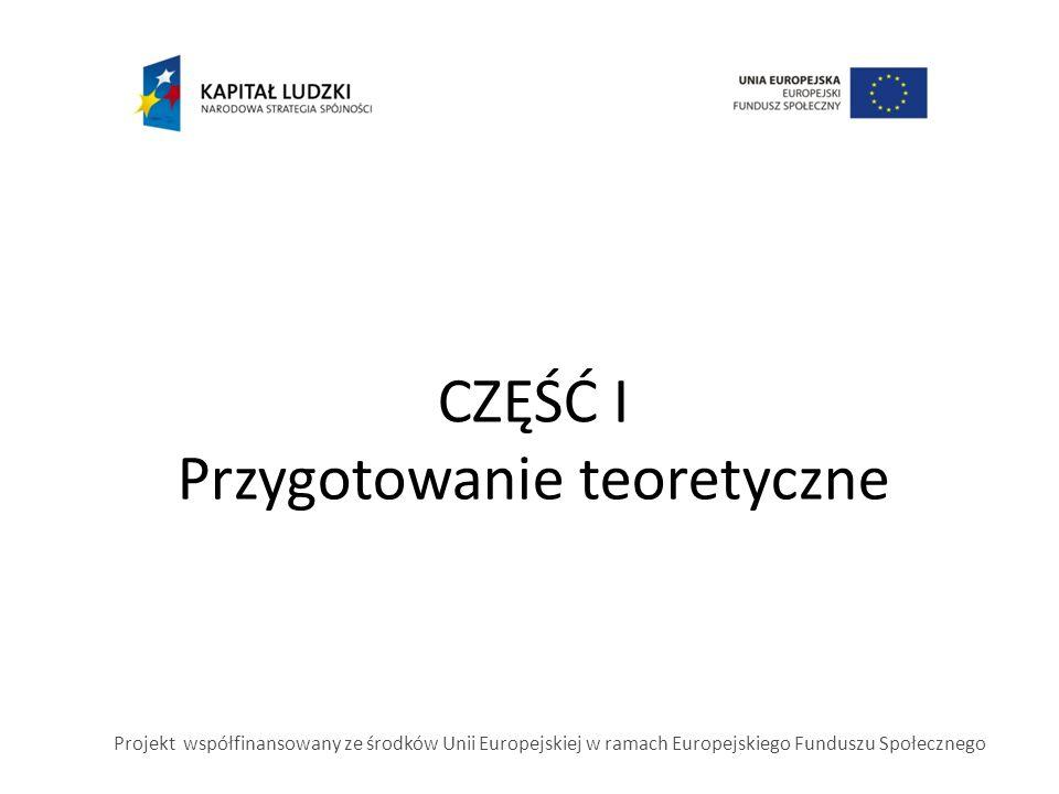 CZĘŚĆ I Przygotowanie teoretyczne Projekt współfinansowany ze środków Unii Europejskiej w ramach Europejskiego Funduszu Społecznego