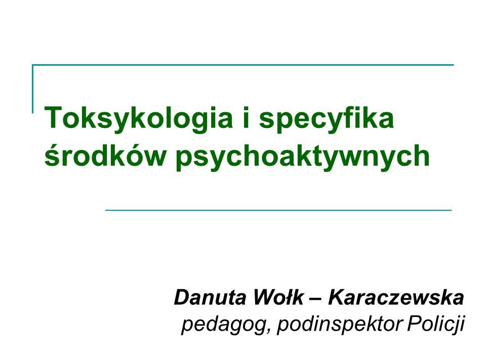 Toksykologia i specyfika środków psychoaktywnych Danuta Wołk – Karaczewska pedagog, podinspektor Policji
