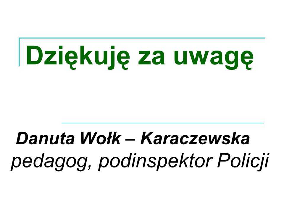 Dziękuję za uwagę Danuta Wołk – Karaczewska pedagog, podinspektor Policji