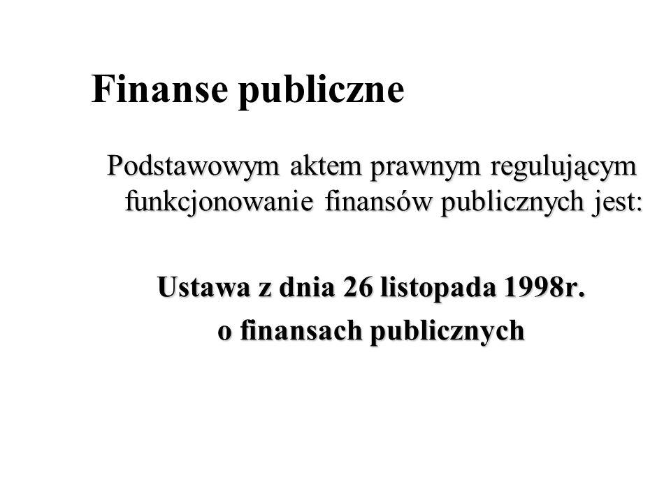 Finanse publiczne Podstawowym aktem prawnym regulującym funkcjonowanie finansów publicznych jest: Ustawa z dnia 26 listopada 1998r. o finansach public