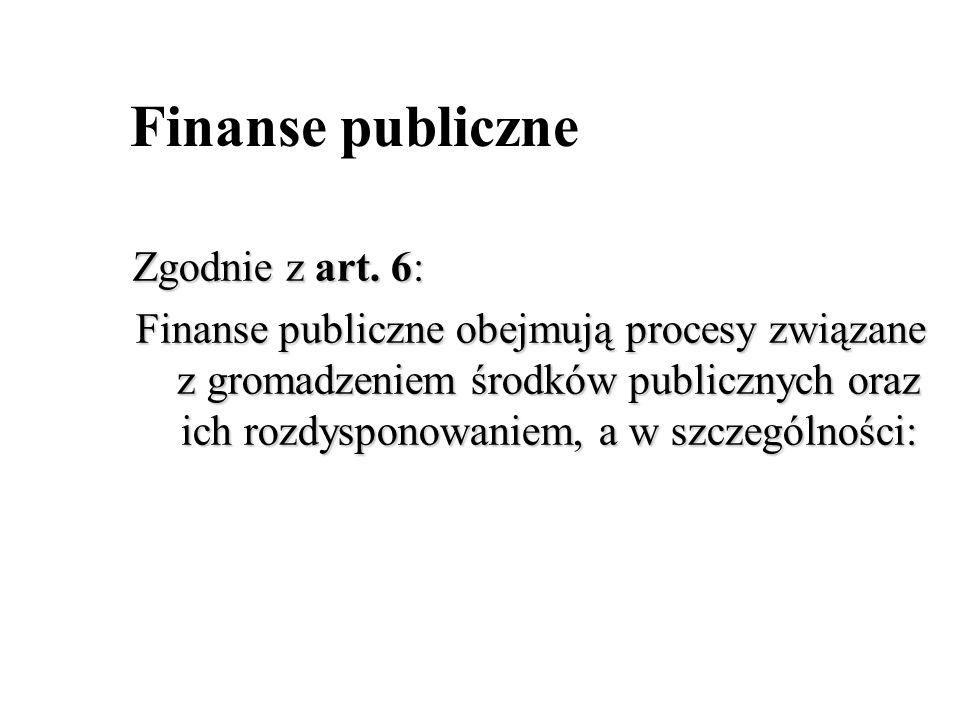 Finanse publiczne Zgodnie z art. 6: Finanse publiczne obejmują procesy związane z gromadzeniem środków publicznych oraz ich rozdysponowaniem, a w szcz
