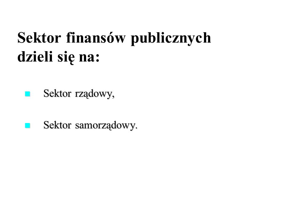 Sektor finansów publicznych dzieli się na: Sektor rządowy, Sektor rządowy, Sektor samorządowy. Sektor samorządowy.