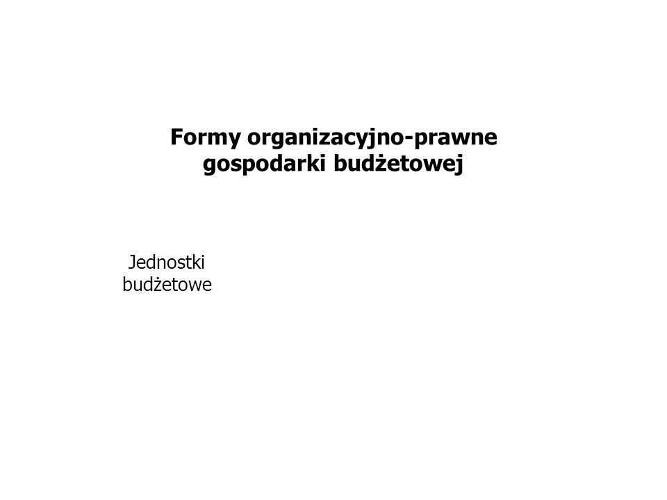 Formy organizacyjno-prawne gospodarki budżetowej Jednostki budżetowe