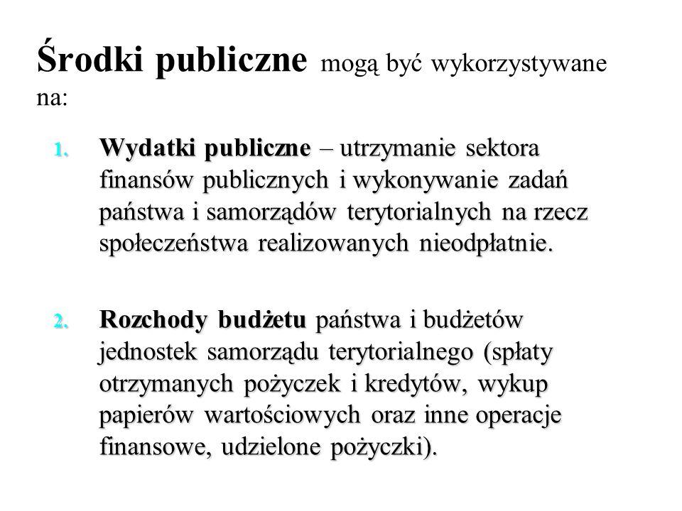 Środki publiczne mogą być wykorzystywane na: 1. Wydatki publiczne – utrzymanie sektora finansów publicznych i wykonywanie zadań państwa i samorządów t
