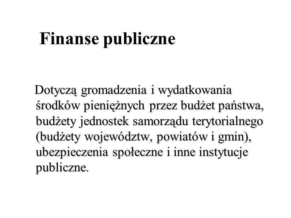 Finanse publiczne Dotyczą gromadzenia i wydatkowania środków pieniężnych przez budżet państwa, budżety jednostek samorządu terytorialnego (budżety woj
