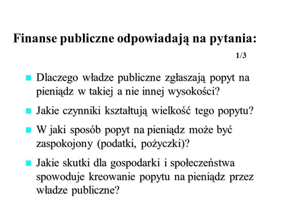 Finanse publiczne odpowiadają na pytania: 1/3 Dlaczego władze publiczne zgłaszają popyt na pieniądz w takiej a nie innej wysokości? Dlaczego władze pu