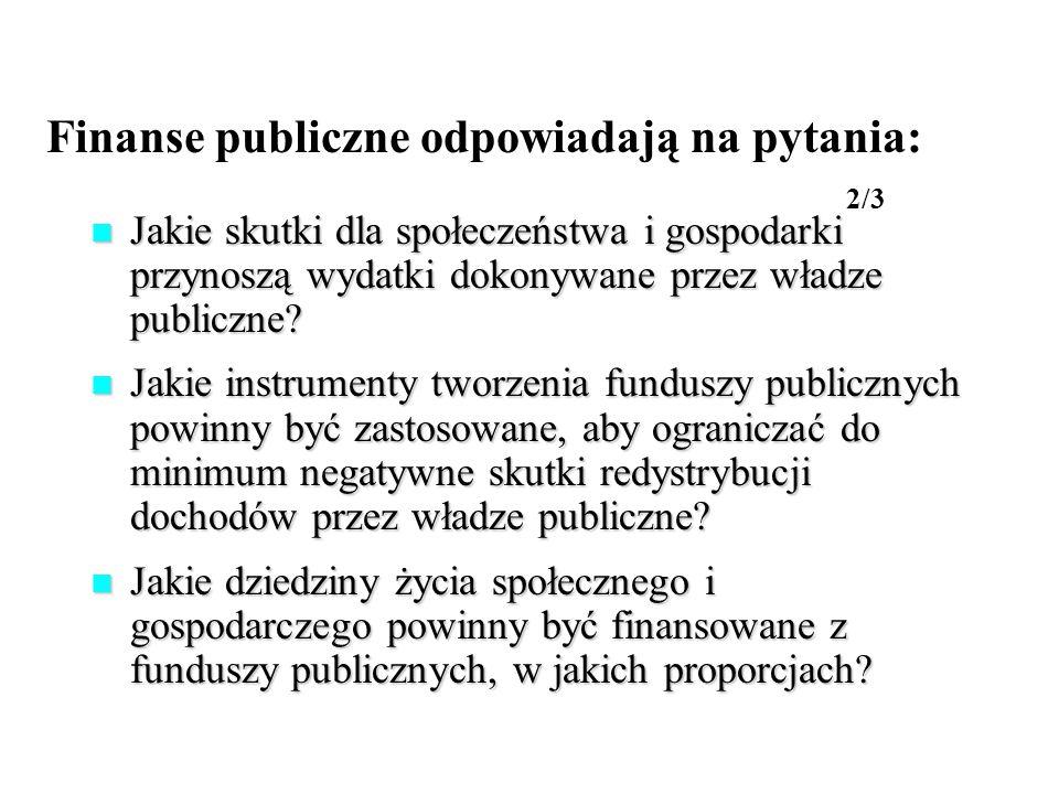 Finanse publiczne odpowiadają na pytania: 2/3 Jakie skutki dla społeczeństwa i gospodarki przynoszą wydatki dokonywane przez władze publiczne? Jakie s