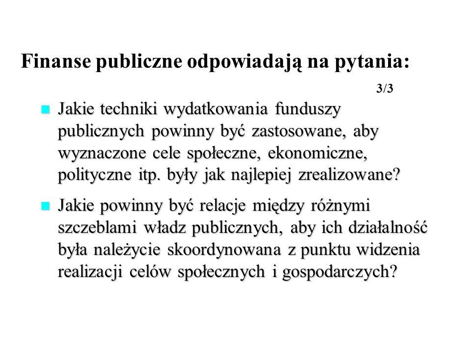Finanse publiczne odpowiadają na pytania: 3/3 Jakie techniki wydatkowania funduszy publicznych powinny być zastosowane, aby wyznaczone cele społeczne,