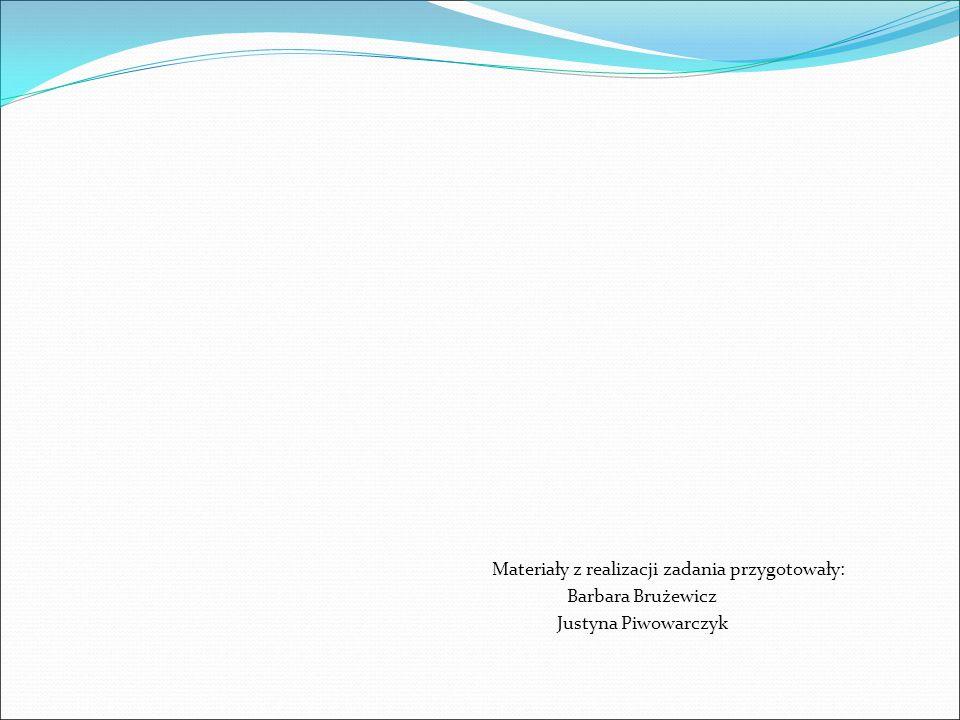 Materiały z realizacji zadania przygotowały: Barbara Brużewicz Justyna Piwowarczyk