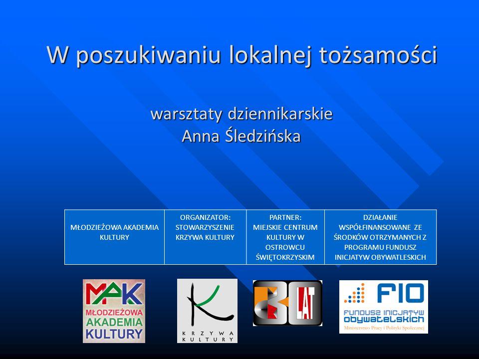 W poszukiwaniu lokalnej tożsamości warsztaty dziennikarskie Anna Śledzińska MŁODZIEŻOWA AKADEMIA KULTURY ORGANIZATOR: STOWARZYSZENIE KRZYWA KULTURY PA