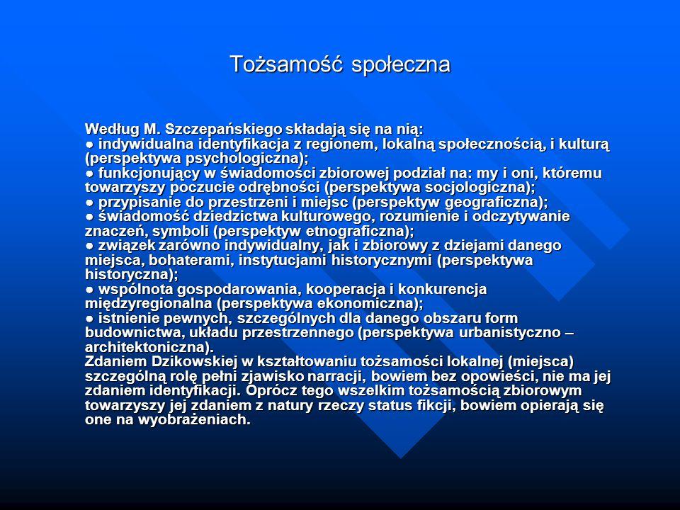 Tożsamość społeczna Według M. Szczepańskiego składają się na nią: ● indywidualna identyfikacja z regionem, lokalną społecznością, i kulturą (perspekty