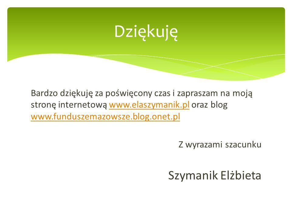 Bardzo dziękuję za poświęcony czas i zapraszam na moją stronę internetową www.elaszymanik.pl oraz blog www.funduszemazowsze.blog.onet.plwww.elaszymanik.pl www.funduszemazowsze.blog.onet.pl Z wyrazami szacunku Szymanik Elżbieta Dziękuję