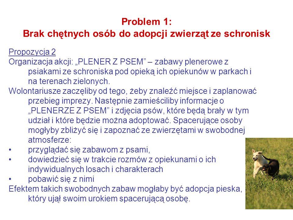 """Problem 1: Brak chętnych osób do adopcji zwierząt ze schronisk Propozycja 2 Organizacja akcji: """"PLENER Z PSEM – zabawy plenerowe z psiakami ze schroniska pod opieką ich opiekunów w parkach i na terenach zielonych."""