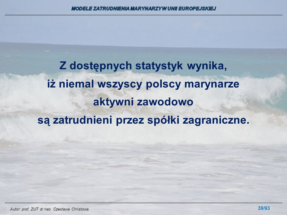 39/93 Z dostępnych statystyk wynika, iż niemal wszyscy polscy marynarze aktywni zawodowo są zatrudnieni przez spółki zagraniczne. Autor: prof. ZUT dr