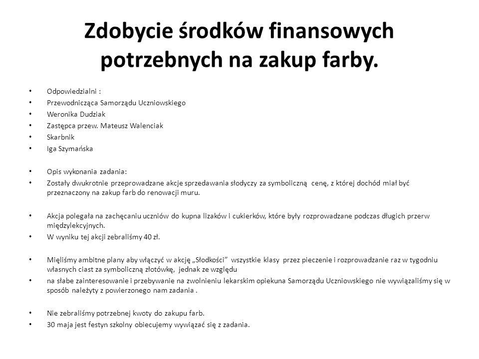 Zdobycie środków finansowych potrzebnych na zakup farby. Odpowiedzialni : Przewodnicząca Samorządu Uczniowskiego Weronika Dudziak Zastępca przew. Mate