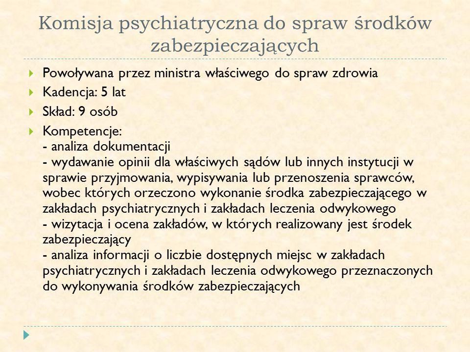 Komisja psychiatryczna do spraw środków zabezpieczających  Powoływana przez ministra właściwego do spraw zdrowia  Kadencja: 5 lat  Skład: 9 osób  Kompetencje: - analiza dokumentacji - wydawanie opinii dla właściwych sądów lub innych instytucji w sprawie przyjmowania, wypisywania lub przenoszenia sprawców, wobec których orzeczono wykonanie środka zabezpieczającego w zakładach psychiatrycznych i zakładach leczenia odwykowego - wizytacja i ocena zakładów, w których realizowany jest środek zabezpieczający - analiza informacji o liczbie dostępnych miejsc w zakładach psychiatrycznych i zakładach leczenia odwykowego przeznaczonych do wykonywania środków zabezpieczających