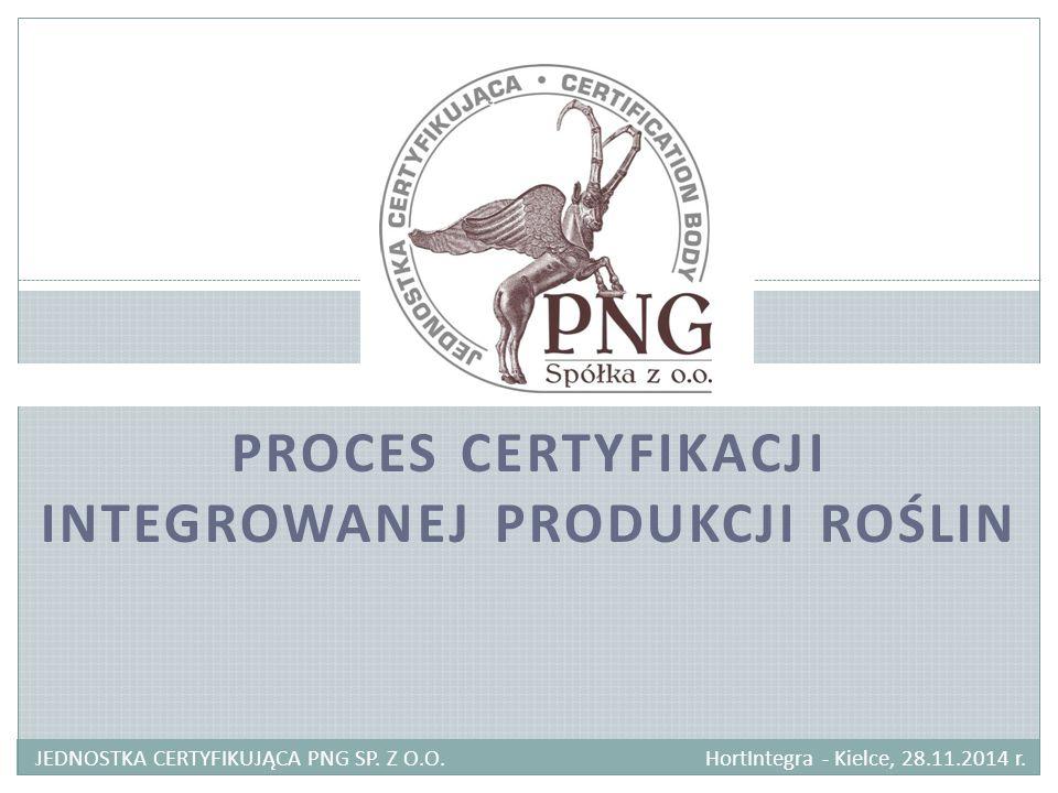 PROCES CERTYFIKACJI INTEGROWANEJ PRODUKCJI ROŚLIN JEDNOSTKA CERTYFIKUJĄCA PNG SP. Z O.O. HortIntegra - Kielce, 28.11.2014 r.