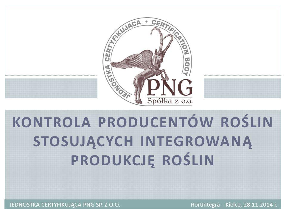 KONTROLA PRODUCENTÓW ROŚLIN STOSUJĄCYCH INTEGROWANĄ PRODUKCJĘ ROŚLIN JEDNOSTKA CERTYFIKUJĄCA PNG SP. Z O.O. HortIntegra - Kielce, 28.11.2014 r.