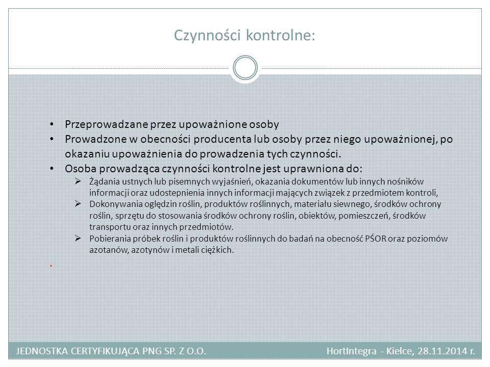 Czynności kontrolne: JEDNOSTKA CERTYFIKUJĄCA PNG SP. Z O.O. HortIntegra - Kielce, 28.11.2014 r. Przeprowadzane przez upoważnione osoby Prowadzone w ob