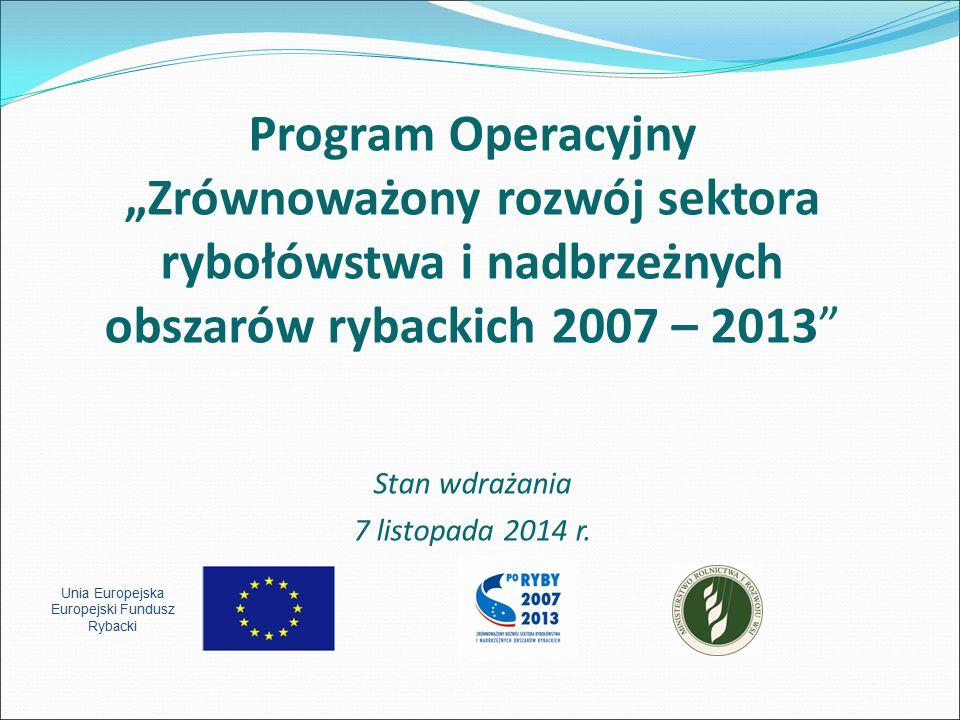 """Program Operacyjny """"Zrównoważony rozwój sektora rybołówstwa i nadbrzeżnych obszarów rybackich 2007 – 2013"""" Stan wdrażania 7 listopada 2014 r. Unia Eur"""