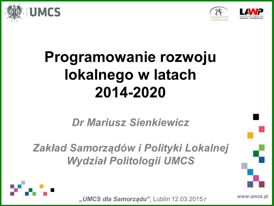 www.umcs.pl Programowanie rozwoju lokalnego w latach 2014-2020 Dr Mariusz Sienkiewicz Zakład Samorządów i Polityki Lokalnej Wydział Politologii UMCS