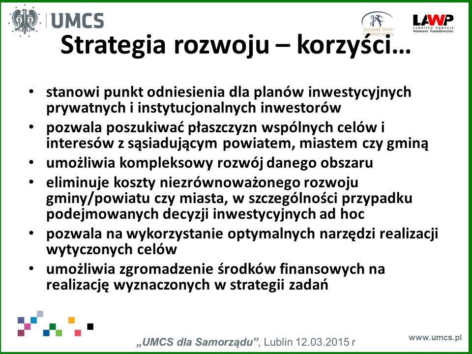www.umcs.pl Strategia rozwoju – korzyści… stanowi punkt odniesienia dla planów inwestycyjnych prywatnych i instytucjonalnych inwestorów pozwala poszukiwać płaszczyzn wspólnych celów i interesów z sąsiadującym powiatem, miastem czy gminą umożliwia kompleksowy rozwój danego obszaru eliminuje koszty niezrównoważonego rozwoju gminy/powiatu czy miasta, w szczególności przypadku podejmowanych decyzji inwestycyjnych ad hoc pozwala na wykorzystanie optymalnych narzędzi realizacji wytyczonych celów umożliwia zgromadzenie środków finansowych na realizację wyznaczonych w strategii zadań