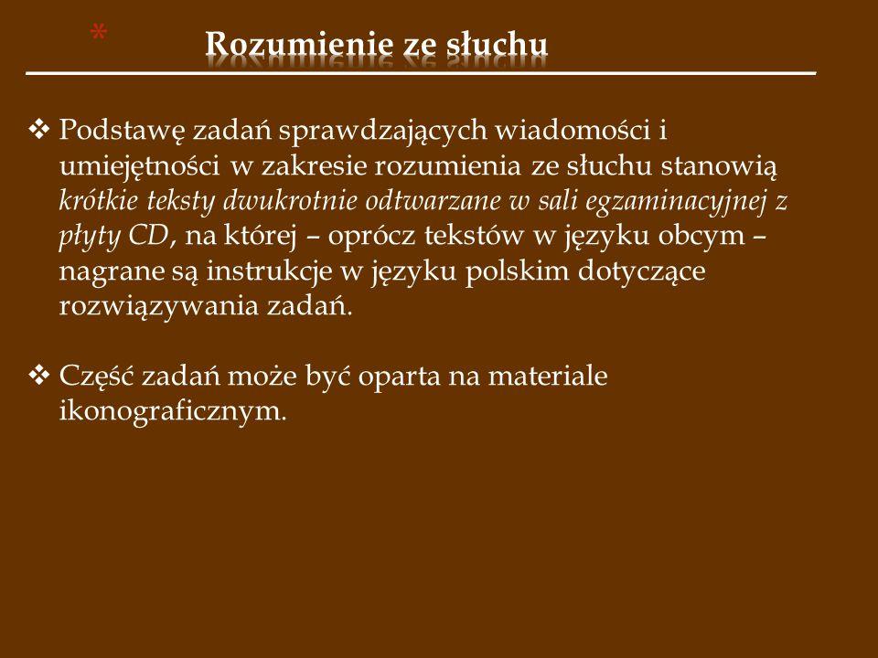 ______________________________________________________  Podstawę zadań sprawdzających wiadomości i umiejętności w zakresie rozumienia ze słuchu stanowią krótkie teksty dwukrotnie odtwarzane w sali egzaminacyjnej z płyty CD, na której – oprócz tekstów w języku obcym – nagrane są instrukcje w języku polskim dotyczące rozwiązywania zadań.
