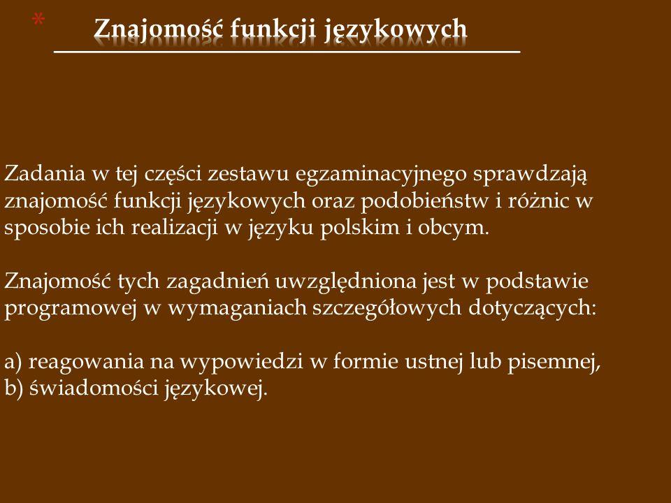Zadania w tej części zestawu egzaminacyjnego sprawdzają znajomość funkcji językowych oraz podobieństw i różnic w sposobie ich realizacji w języku polskim i obcym.