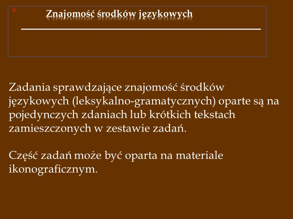 Zadania sprawdzające znajomość środków językowych (leksykalno-gramatycznych) oparte są na pojedynczych zdaniach lub krótkich tekstach zamieszczonych w zestawie zadań.