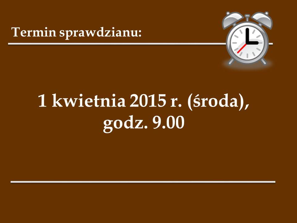 Termin sprawdzianu: 1 kwietnia 2015 r. (środa), godz. 9.00