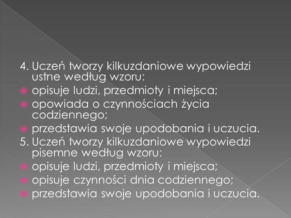 4.Uczeń tworzy kilkuzdaniowe wypowiedzi ustne według wzoru:  opisuje ludzi, przedmioty i miejsca;  opowiada o czynnościach życia codziennego;  prze