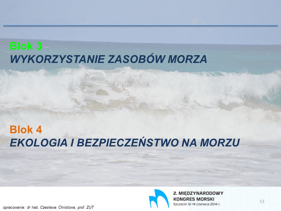 opracowanie: dr hab. Czesława Christowa, prof. ZUT Blok 3 WYKORZYSTANIE ZASOBÓW MORZA Blok 4 EKOLOGIA I BEZPIECZEŃSTWO NA MORZU 53