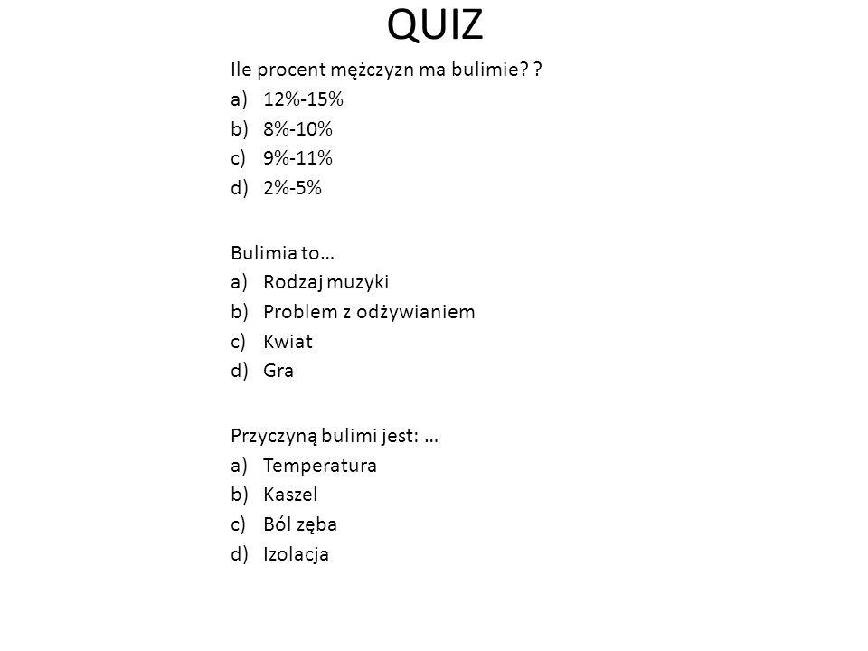 QUIZ Ile procent mężczyzn ma bulimie? ? a)12%-15% b)8%-10% c)9%-11% d)2%-5% Bulimia to… a)Rodzaj muzyki b)Problem z odżywianiem c)Kwiat d)Gra Przyczyn