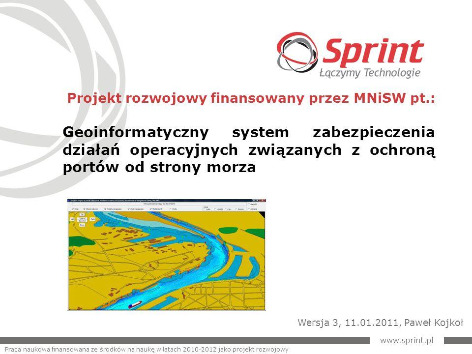Projekt rozwojowy finansowany przez MNiSW pt.: Geoinformatyczny system zabezpieczenia działań operacyjnych związanych z ochroną portów od strony morza www.sprint.pl Praca naukowa finansowana ze środków na naukę w latach 2010-2012 jako projekt rozwojowy Wersja 3, 11.01.2011, Paweł Kojkoł